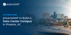 phoenixNAP Announces Expansion with New Data Center Campus in Phoenix, Arizona